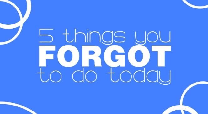 5 things you forgot to do today