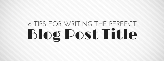6 Tips For Writing The Perfect Blog Post TItle
